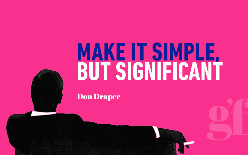 Make it simple, but significant - Don Draper (Mad Men quote)