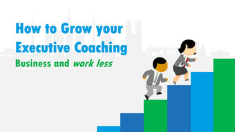 How to Grow your Executive Coaching Business and Work Less