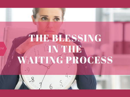 The Blessing In The Waiting Process