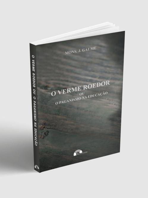 O Verme Roedor ou o Paganismo na Educação - Por - Mons. J. Gaume