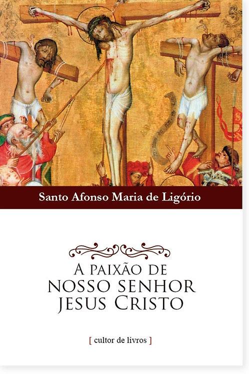 A Paixão de Nosso Senhor Jesus Cristo Por: Santo Afonso Maria de Ligório