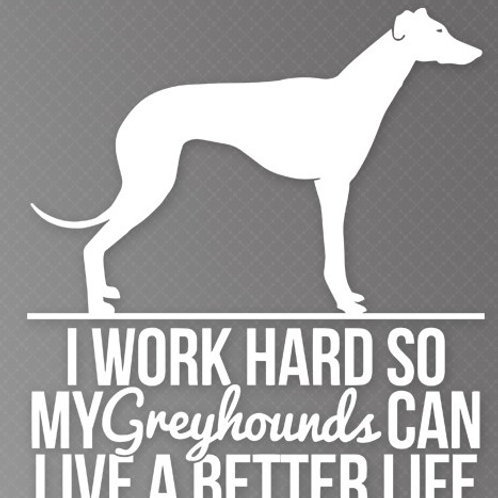 I Work so hard so my Greyhounds can live a better life