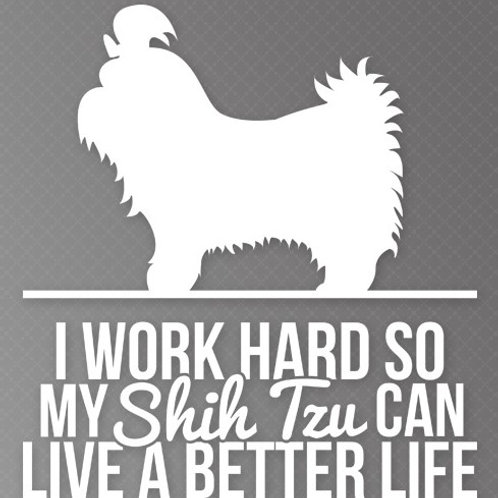 I Work so hard so my Shih Tzu can live a better life