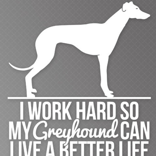I Work so hard so my Greyhound can live a better life