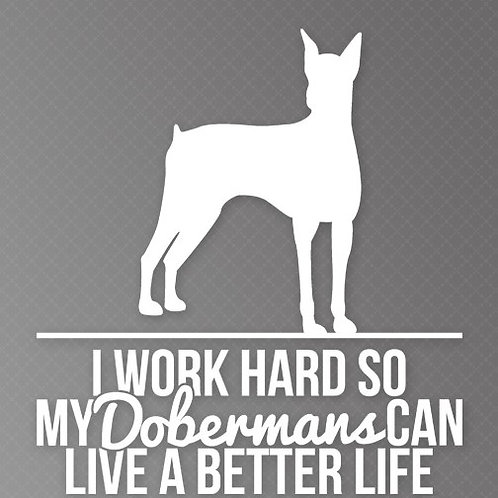 I Work so hard so my Dobermans can live a better life