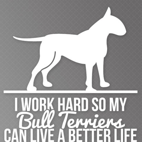 I Work so hard so my Bull Terriers can live a better life