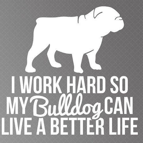 I work hard so my bulldog can live a better life