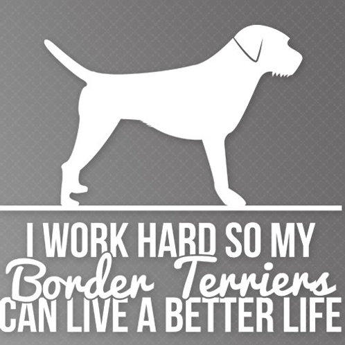 I Work so hard so my Border Terriers can live a better life