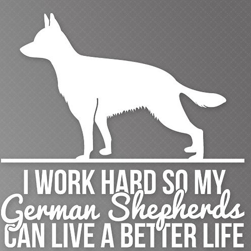 I Work so hard so my German Shepherds can live a better life