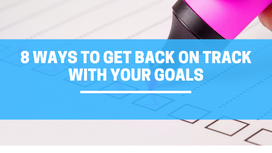 8 ways to get back on track with your goals when you get off track