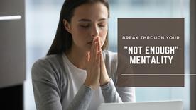 "Break through your ""not enough"" mentality"