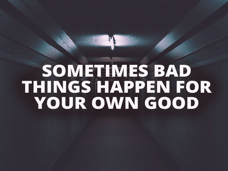 Sometimes bad things happen for your own good