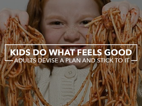Kids do what feels good. Adults devise a plan and stick to it.