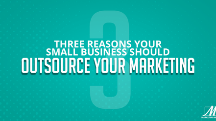 3 Reasons Your Small Business Should Outsoure Your Marketing