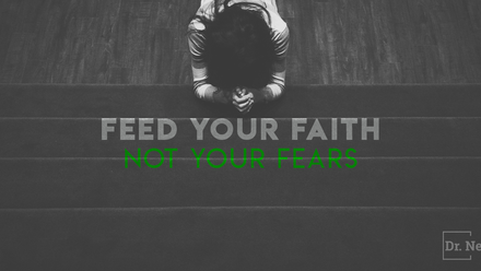 If you feed your fears, your faith will starve. If you feed your faith, your fears will starve.