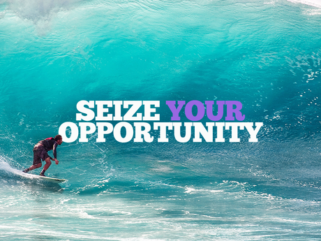 Don't be afraid to seize the opportunity.  Seize today!
