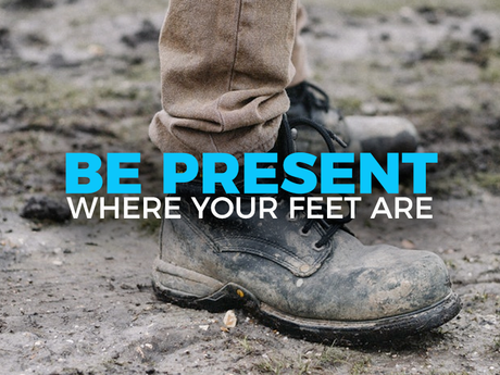 Be Present Where Your Feet Are