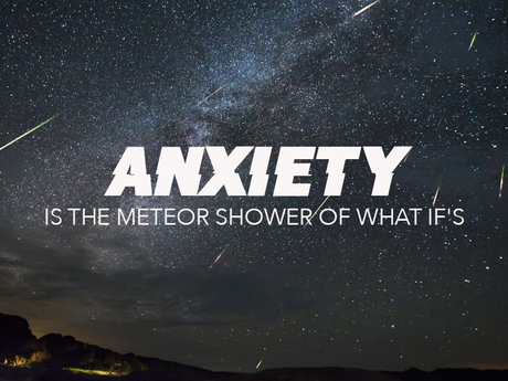 Anxiety is the meteor shower of what if's