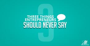 Three Things Entrepreneurs Should Never Say