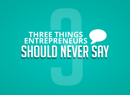 Three Things Entrepreneurs Should Never Say