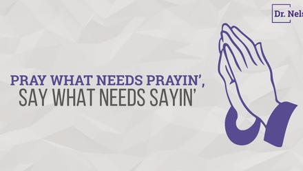 Pray what needs prayin', say what needs sayin'