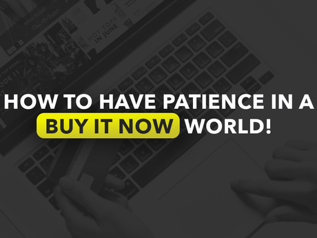 """How to have patience in a """"buy it now"""" world"""
