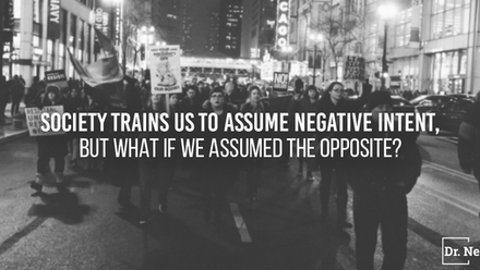 Society trains us to assume negative intent, but what if we assumed the opposite?