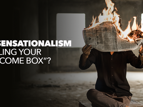 "Is Sensationalism filling your ""INcome box""?"
