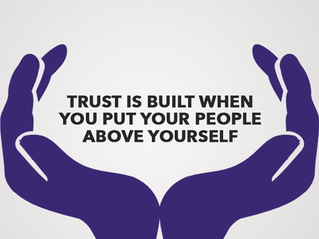 Trust is built when you put your people above yourself