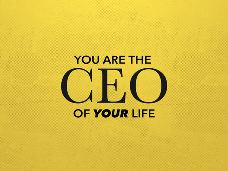 You are the CEO of Your Life, Hire and Fire Accordingly