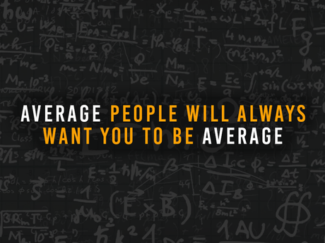 Average People Will Always Want You To Be Average