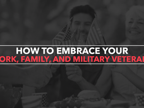 How to Embrace Your Work, Family, and Military Veterans