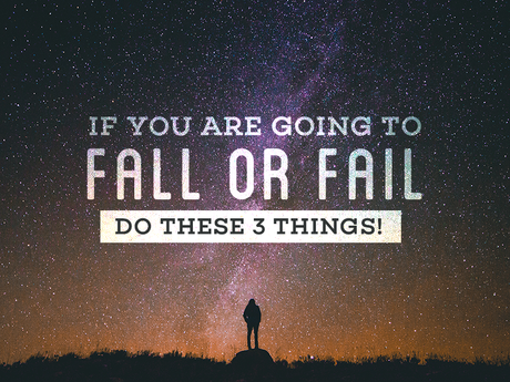If you are going to fall or fail, do these 3 things!