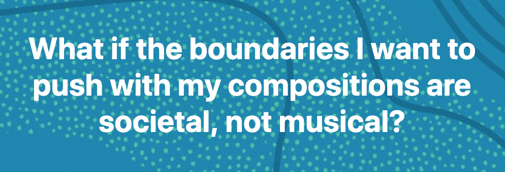 What if the boundaries I want to push with my compositions are societal, not musical?
