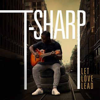 "T-SHARP RELEASES NEW ACOUSTIC SINGLE, ""LET LOVE LEAD"""