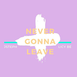 STREAM: NEVER GONNA LEAVE BY AUSTRALIA-BASED LICY BE x JSTEPH