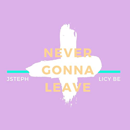 Never gonna leave - Licy Be ft JSteph