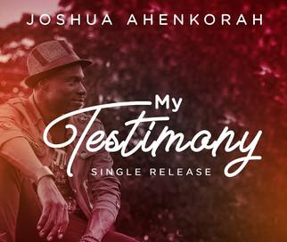 "JOSHUA AHENKORAH SHARES NEW SINGLE, ""MY TESTIMONY"""