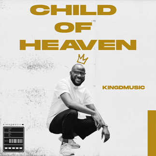 """KINGDMUSIC RELEASES AN AMAZING WORSHIP SONG - """"CHILD OF HEAVEN"""""""