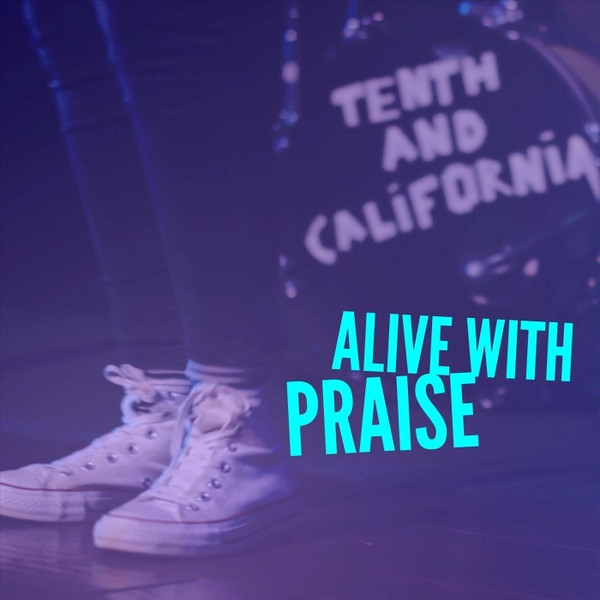 Alive with Praise by Tenth and California