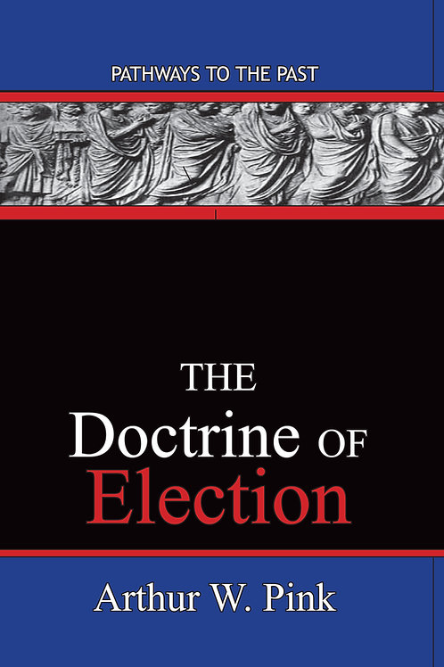 The Doctrine Of Election by Arthur W Pink