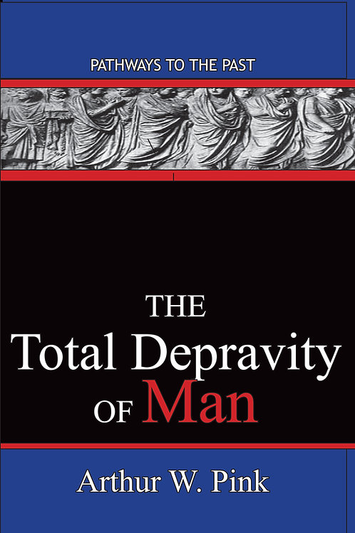 The Total Depravity Of Man by Arthur W Pink