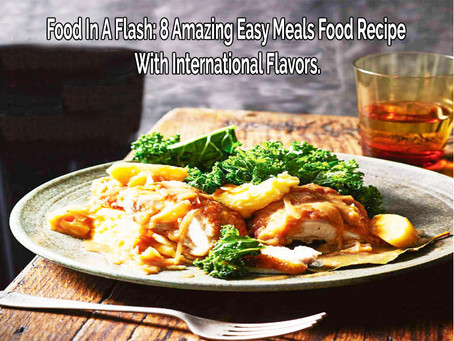 Food In A Flash: 8 Amazing Easy Meals Food Recipe With International Flavors.