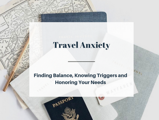 Travel Anxiety; Finding Balance, Knowing Triggers and Honoring Your Needs