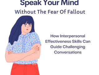 Speak Your Mind Without The Fear Of Fallout; How Interpersonal Effectiveness Skills Can Guide Challe