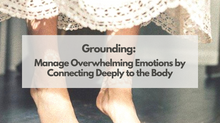 Grounding: Manage Overwhelming Emotions by Connecting Deeply to the Body