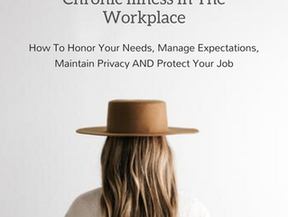 Chronic Illness In The Workplace:  How To Honor Your Needs, Manage Expectations, Maintain Privacy an