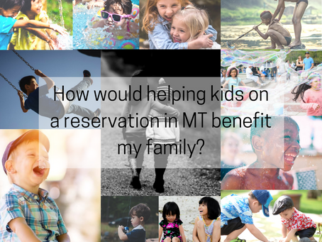 How would helping kids on a Reservation in MT benefit my family?