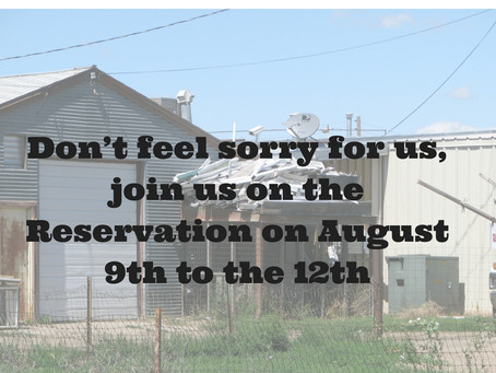 Don't feel sorry for us, join us on the Reservation on August 9th to the 12th