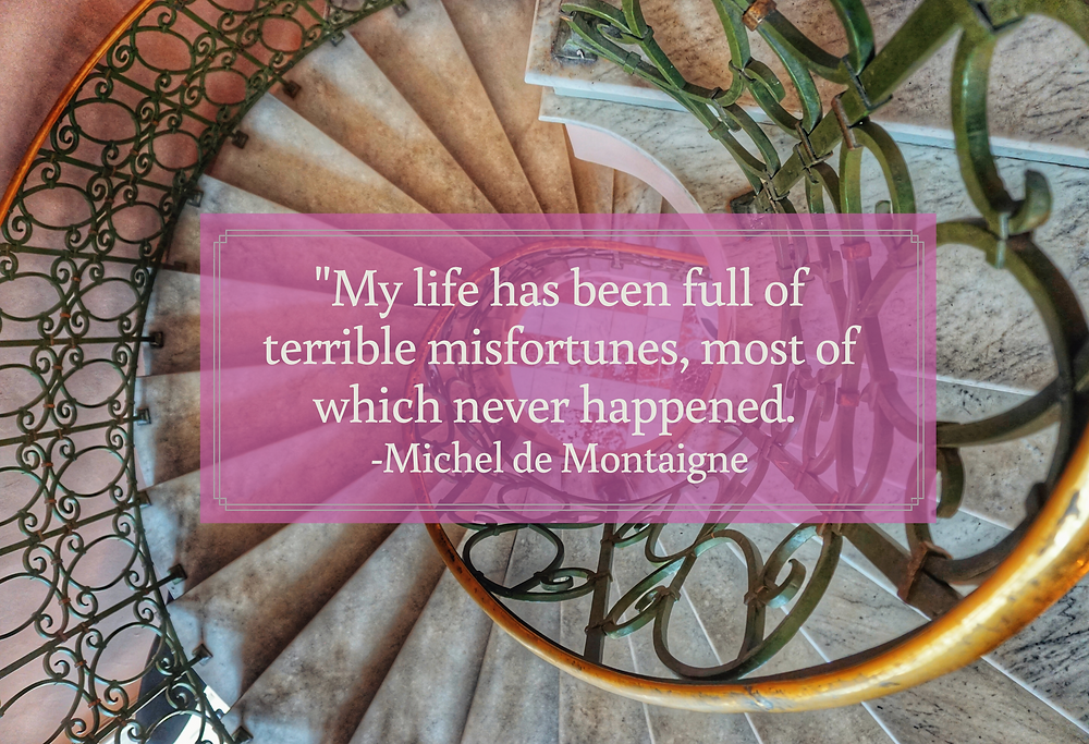 Downward Spiral: My Life has been full of terrible misfortunes most of which never happened. Michel de Montaigne